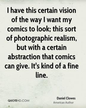 I have this certain vision of the way I want my comics to look; this sort of photographic realism, but with a certain abstraction that comics can give. It's kind of a fine line.