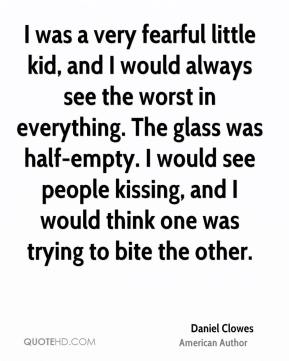 I was a very fearful little kid, and I would always see the worst in everything. The glass was half-empty. I would see people kissing, and I would think one was trying to bite the other.