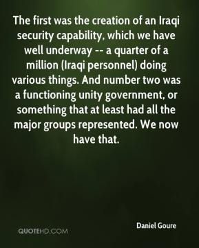 Daniel Goure - The first was the creation of an Iraqi security capability, which we have well underway -- a quarter of a million (Iraqi personnel) doing various things. And number two was a functioning unity government, or something that at least had all the major groups represented. We now have that.