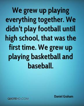 Daniel Graham - We grew up playing everything together. We didn't play football until high school, that was the first time. We grew up playing basketball and baseball.