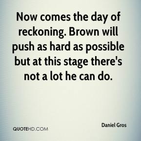Now comes the day of reckoning. Brown will push as hard as possible but at this stage there's not a lot he can do.