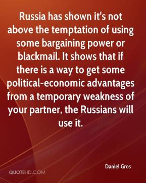 Daniel Gros - Russia has shown it's not above the temptation of using some bargaining power or blackmail. It shows that if there is a way to get some political-economic advantages from a temporary weakness of your partner, the Russians will use it.
