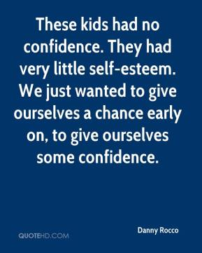 Danny Rocco - These kids had no confidence. They had very little self-esteem. We just wanted to give ourselves a chance early on, to give ourselves some confidence.