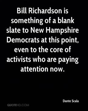 Dante Scala - Bill Richardson is something of a blank slate to New Hampshire Democrats at this point, even to the core of activists who are paying attention now.