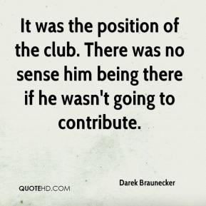Darek Braunecker - It was the position of the club. There was no sense him being there if he wasn't going to contribute.