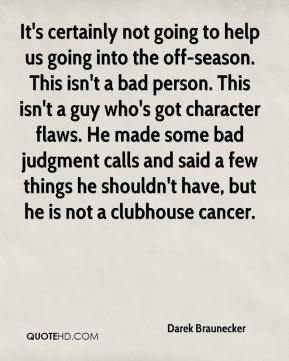 It's certainly not going to help us going into the off-season. This isn't a bad person. This isn't a guy who's got character flaws. He made some bad judgment calls and said a few things he shouldn't have, but he is not a clubhouse cancer.
