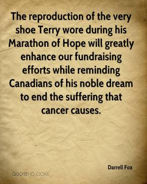 Darrell Fox - The reproduction of the very shoe Terry wore during his Marathon of Hope will greatly enhance our fundraising efforts while reminding Canadians of his noble dream to end the suffering that cancer causes.