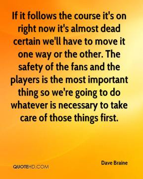 If it follows the course it's on right now it's almost dead certain we'll have to move it one way or the other. The safety of the fans and the players is the most important thing so we're going to do whatever is necessary to take care of those things first.