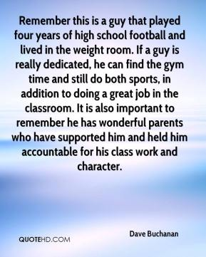 Dave Buchanan - Remember this is a guy that played four years of high school football and lived in the weight room. If a guy is really dedicated, he can find the gym time and still do both sports, in addition to doing a great job in the classroom. It is also important to remember he has wonderful parents who have supported him and held him accountable for his class work and character.