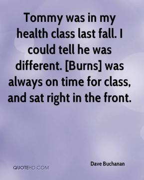 Dave Buchanan - Tommy was in my health class last fall. I could tell he was different. [Burns] was always on time for class, and sat right in the front.