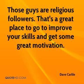 Dave Carlile - Those guys are religious followers. That's a great place to go to improve your skills and get some great motivation.