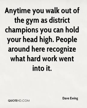 Dave Ewing - Anytime you walk out of the gym as district champions you can hold your head high. People around here recognize what hard work went into it.