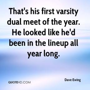 Dave Ewing - That's his first varsity dual meet of the year. He looked like he'd been in the lineup all year long.