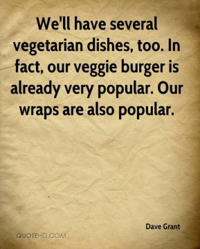 Dave Grant - We'll have several vegetarian dishes, too. In fact, our veggie burger is already very popular. Our wraps are also popular.