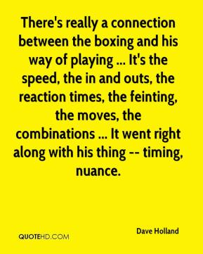 Dave Holland - There's really a connection between the boxing and his way of playing ... It's the speed, the in and outs, the reaction times, the feinting, the moves, the combinations ... It went right along with his thing -- timing, nuance.