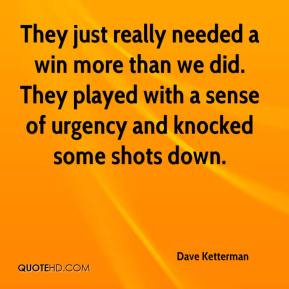 Dave Ketterman - They just really needed a win more than we did. They played with a sense of urgency and knocked some shots down.