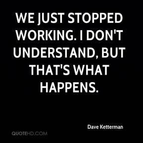Dave Ketterman - We just stopped working. I don't understand, but that's what happens.