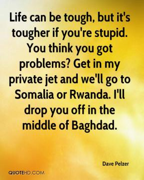 Dave Pelzer - Life can be tough, but it's tougher if you're stupid. You think you got problems? Get in my private jet and we'll go to Somalia or Rwanda. I'll drop you off in the middle of Baghdad.