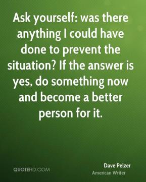 Ask yourself: was there anything I could have done to prevent the situation? If the answer is yes, do something now and become a better person for it.