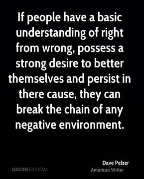 Dave Pelzer - If people have a basic understanding of right from wrong, possess a strong desire to better themselves and persist in there cause, they can break the chain of any negative environment.