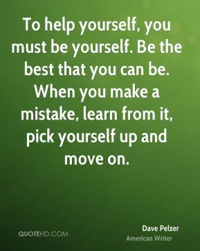 Dave Pelzer - To help yourself, you must be yourself. Be the best that you can be. When you make a mistake, learn from it, pick yourself up and move on.