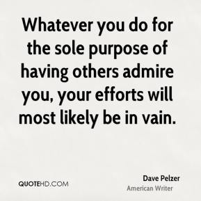 Dave Pelzer - Whatever you do for the sole purpose of having others admire you, your efforts will most likely be in vain.