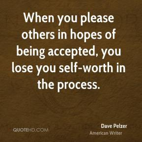 Dave Pelzer - When you please others in hopes of being accepted, you lose you self-worth in the process.
