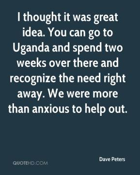 Dave Peters - I thought it was great idea. You can go to Uganda and spend two weeks over there and recognize the need right away. We were more than anxious to help out.
