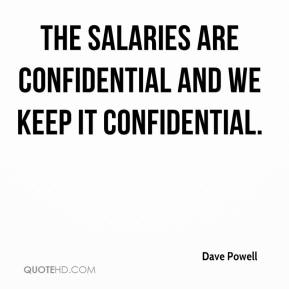 Dave Powell - The salaries are confidential and we keep it confidential.
