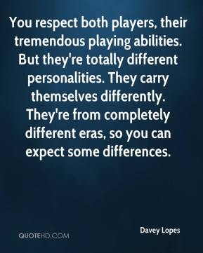 Davey Lopes - You respect both players, their tremendous playing abilities. But they're totally different personalities. They carry themselves differently. They're from completely different eras, so you can expect some differences.