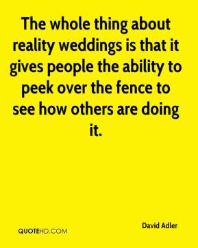 David Adler - The whole thing about reality weddings is that it gives people the ability to peek over the fence to see how others are doing it.