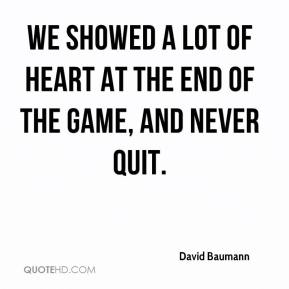 We showed a lot of heart at the end of the game, and never quit.