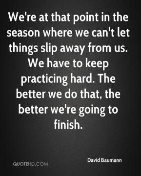 We're at that point in the season where we can't let things slip away from us. We have to keep practicing hard. The better we do that, the better we're going to finish.