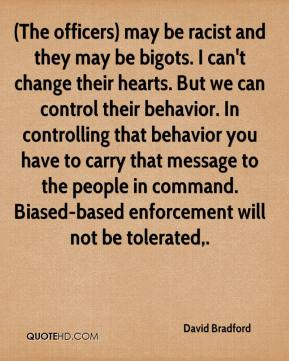 (The officers) may be racist and they may be bigots. I can't change their hearts. But we can control their behavior. In controlling that behavior you have to carry that message to the people in command. Biased-based enforcement will not be tolerated.