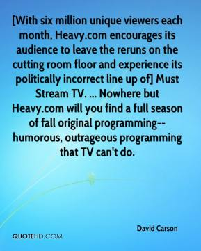 David Carson - [With six million unique viewers each month, Heavy.com encourages its audience to leave the reruns on the cutting room floor and experience its politically incorrect line up of] Must Stream TV. ... Nowhere but Heavy.com will you find a full season of fall original programming--humorous, outrageous programming that TV can't do.