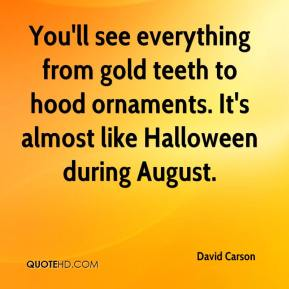 David Carson - You'll see everything from gold teeth to hood ornaments. It's almost like Halloween during August.