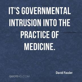 It's governmental intrusion into the practice of medicine.