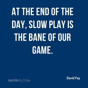 David Fay - At the end of the day, slow play is the bane of our game.