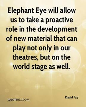 David Fay - Elephant Eye will allow us to take a proactive role in the development of new material that can play not only in our theatres, but on the world stage as well.