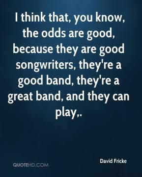 David Fricke -  I think that, you know, the odds are good, because they are good songwriters, they're a good band, they're a great band, and they can play.