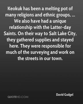 David Gudgel - Keokuk has been a melting pot of many religions and ethnic groups, ... We also have had a unique relationship with the Latter-day Saints. On their way to Salt Lake City, they gathered supplies and stayed here. They were responsible for much of the surveying and work on the streets in our town.