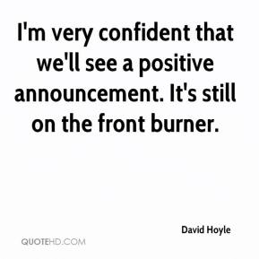 David Hoyle - I'm very confident that we'll see a positive announcement. It's still on the front burner.