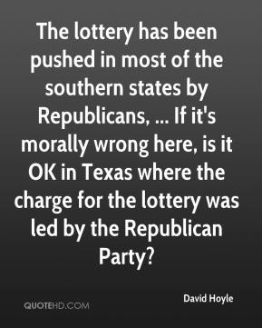 David Hoyle - The lottery has been pushed in most of the southern states by Republicans, ... If it's morally wrong here, is it OK in Texas where the charge for the lottery was led by the Republican Party?