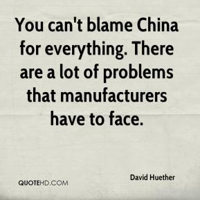 David Huether - You can't blame China for everything. There are a lot of problems that manufacturers have to face.