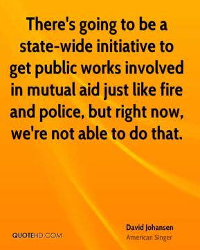 David Johansen - There's going to be a state-wide initiative to get public works involved in mutual aid just like fire and police, but right now, we're not able to do that.