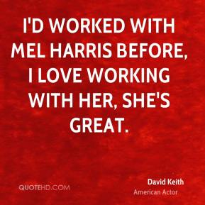 David Keith - I'd worked with Mel Harris before, I love working with her, she's great.
