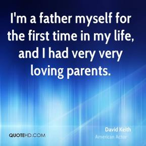 I'm a father myself for the first time in my life, and I had very very loving parents.