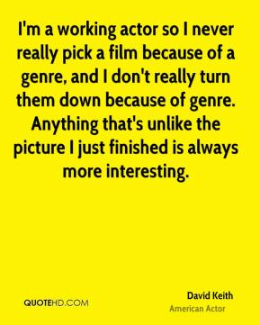 David Keith - I'm a working actor so I never really pick a film because of a genre, and I don't really turn them down because of genre. Anything that's unlike the picture I just finished is always more interesting.