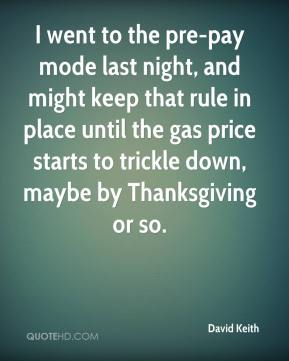David Keith - I went to the pre-pay mode last night, and might keep that rule in place until the gas price starts to trickle down, maybe by Thanksgiving or so.