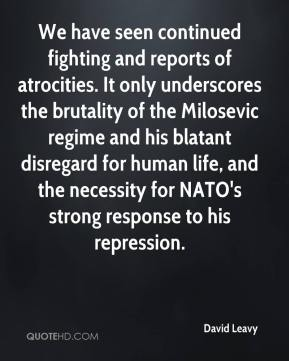 David Leavy - We have seen continued fighting and reports of atrocities. It only underscores the brutality of the Milosevic regime and his blatant disregard for human life, and the necessity for NATO's strong response to his repression.